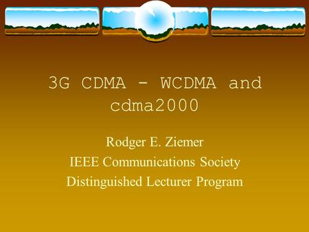 3G CDMA - WCDMA and cdma2000 Rodger E. Ziemer IEEE Communications Society Distinguished Lecturer Program.