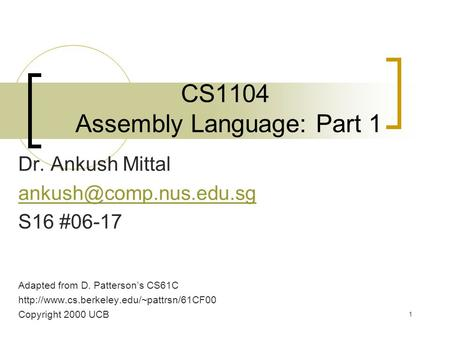 1 CS1104 Assembly Language: Part 1 Dr. Ankush Mittal S16 #06-17 Adapted from D. Patterson's CS61C