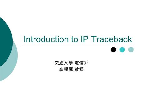 Introduction to IP Traceback 交通大學 電信系 李程輝 教授. 2 Outline  Introduction  Ingress Filtering  Packet Marking  Packet Digesting  Summary.