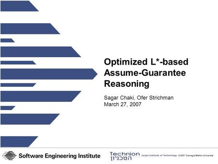 © 2007 Carnegie Mellon University Optimized L*-based Assume-Guarantee Reasoning Sagar Chaki, Ofer Strichman March 27, 2007.