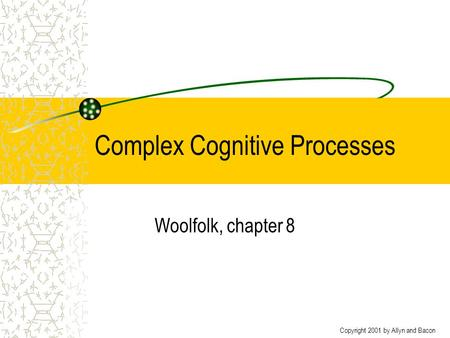 Copyright 2001 by Allyn and Bacon Complex Cognitive Processes Woolfolk, chapter 8.