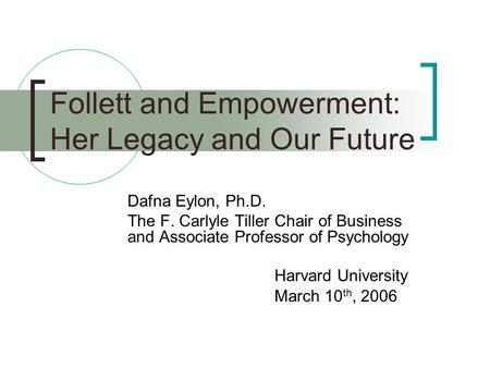 Follett and Empowerment: Her Legacy and Our Future Dafna Eylon, Ph.D. The F. Carlyle Tiller Chair of Business and Associate Professor of Psychology Harvard.