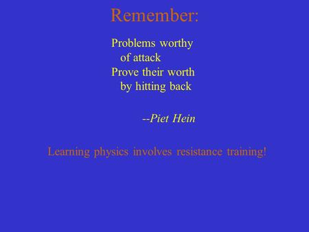 Remember: Problems worthy of attack Prove their worth by hitting back --Piet Hein Learning physics involves resistance training!