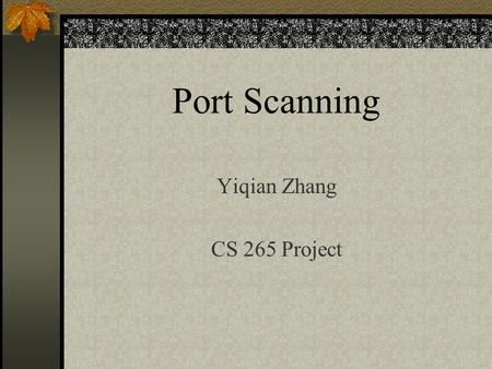 Port Scanning Yiqian Zhang CS 265 Project. What is Port Scanning? port scanning is equivalent to knocking on the walls to find all the doors and windows.