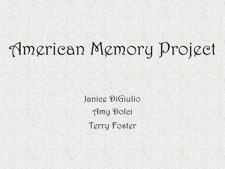 American Memory Project Janice DiGiulio Amy Dolci Terry Foster.