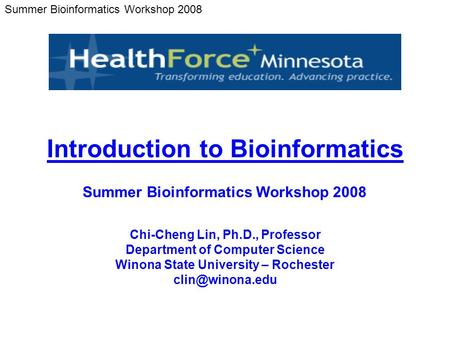Summer Bioinformatics Workshop 2008 Chi-Cheng Lin, Ph.D., Professor Department of Computer Science Winona State University – Rochester