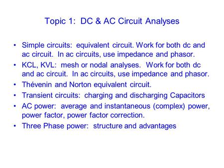 Topic 1: DC & AC Circuit Analyses Simple circuits: equivalent circuit. Work for both dc and ac circuit. In ac circuits, use impedance and phasor. KCL,