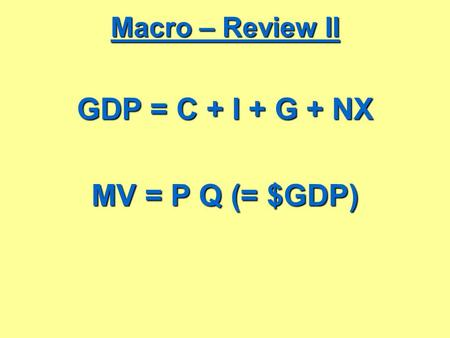 Macro – Review II GDP = C + I + G + NX MV = P Q (= $GDP)