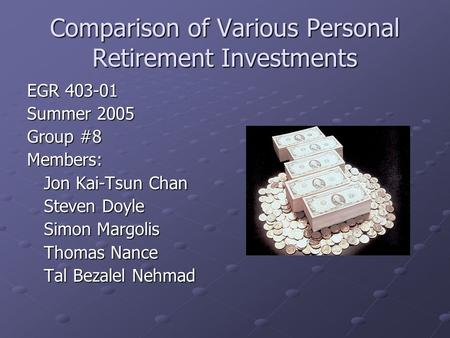 Comparison of Various Personal Retirement Investments EGR 403-01 Summer 2005 Group #8 Members: Jon Kai-Tsun Chan Steven Doyle Simon Margolis Thomas Nance.