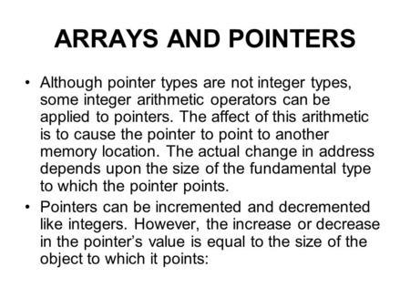 ARRAYS AND POINTERS Although pointer types are not integer types, some integer arithmetic operators can be applied to pointers. The affect of this arithmetic.
