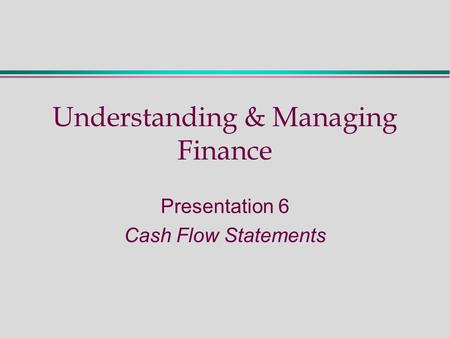 Understanding & Managing Finance Presentation 6 Cash Flow Statements.
