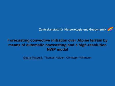 Forecasting convective initiation over Alpine terrain by means of automatic nowcasting and a high-resolution NWP model Georg Pistotnik, Thomas Haiden,