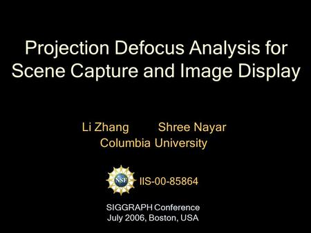 Projection Defocus Analysis for Scene Capture and Image Display Li Zhang Shree Nayar Columbia University IIS-00-85864 SIGGRAPH Conference July 2006, Boston,
