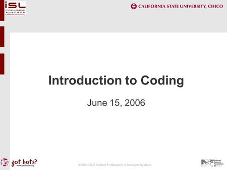 ©2006 CSUC Institute for Research in Intelligent Systems Introduction to Coding June 15, 2006.
