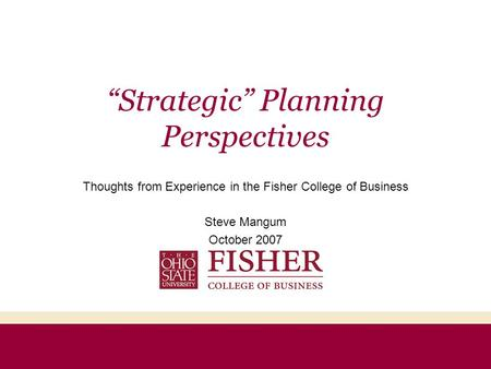 """Strategic"" Planning Perspectives Thoughts from Experience in the Fisher College of Business Steve Mangum October 2007."