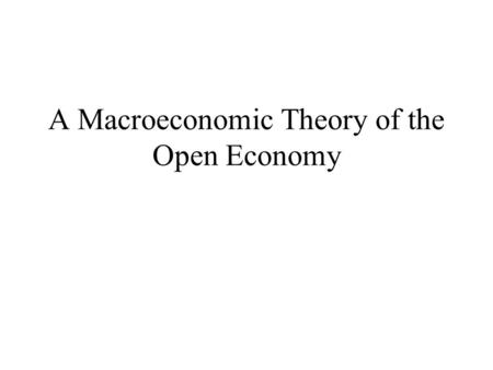 A Macroeconomic Theory of the Open Economy. Macroeconomic Variables in an Open Economy An open economy is one that interacts freely with other economies.