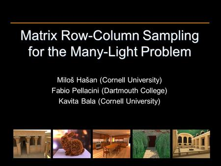 Matrix Row-Column Sampling for the Many-Light Problem Miloš Hašan (Cornell University) Fabio Pellacini (Dartmouth College) Kavita Bala (Cornell University)