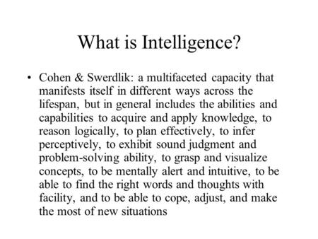 What is Intelligence? Cohen & Swerdlik: a multifaceted capacity that manifests itself in different ways across the lifespan, but in general includes the.