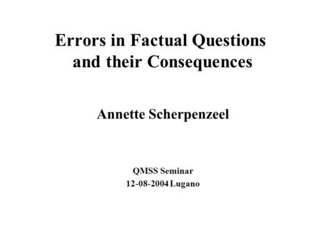 Errors in Factual Questions and their Consequences Annette Scherpenzeel QMSS Seminar 12-08-2004 Lugano.