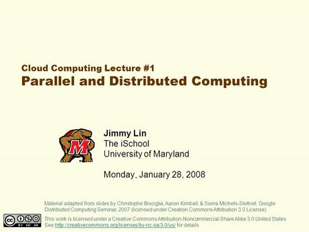 Cloud Computing Lecture #1 Parallel and Distributed Computing Jimmy Lin The iSchool University of Maryland Monday, January 28, 2008 This work is licensed.