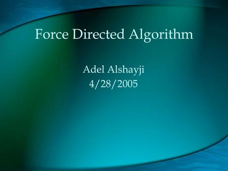 Force Directed Algorithm Adel Alshayji 4/28/2005.