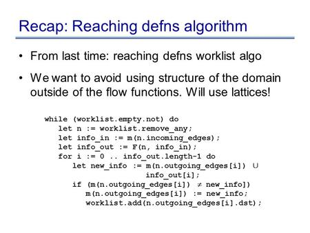 Recap: Reaching defns algorithm From last time: reaching defns worklist algo We want to avoid using structure of the domain outside of the flow functions.