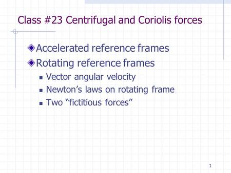 1 Class #23 Centrifugal and Coriolis forces Accelerated reference frames Rotating reference frames Vector angular velocity Newton's laws on rotating frame.