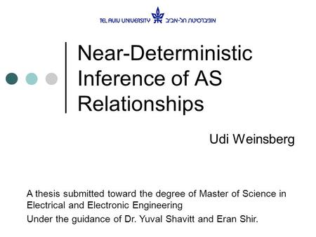 Near-Deterministic Inference of AS Relationships Udi Weinsberg A thesis submitted toward the degree of Master of Science in Electrical and Electronic Engineering.