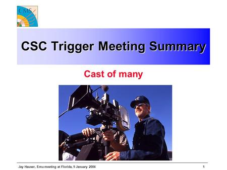 Jay Hauser, Emu meeting at Florida, 9 January 20041 CSC Trigger Meeting Summary Cast of many.