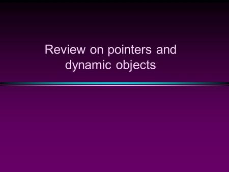 Review on pointers and dynamic objects. Memory Management  Static Memory Allocation  Memory is allocated at compiling time  Dynamic Memory  Memory.