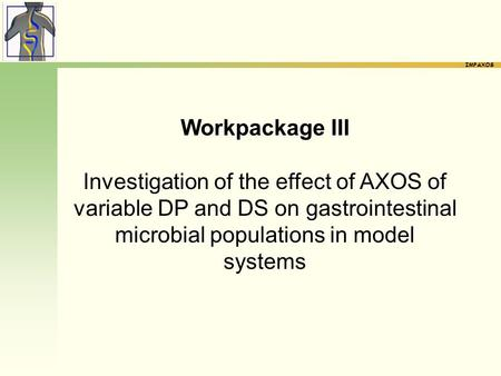 IMPAXOS Workpackage III Investigation of the effect of AXOS of variable DP and DS on gastrointestinal microbial populations in model systems.