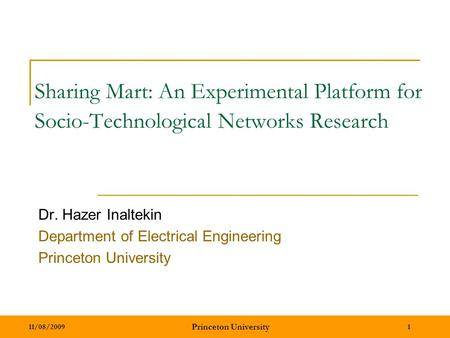 11/08/2009 Princeton University 1 Sharing Mart: An Experimental Platform for Socio-Technological Networks Research Dr. Hazer Inaltekin Department of Electrical.