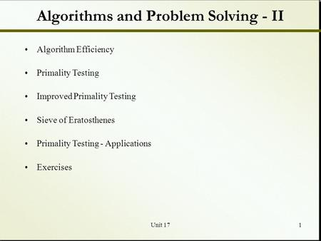 Unit 171 Algorithms and Problem Solving - II Algorithm Efficiency Primality Testing Improved Primality Testing Sieve of Eratosthenes Primality Testing.