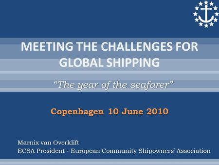 """The year of the seafarer"" Marnix van Overklift ECSA President - European Community Shipowners' Association Copenhagen 10 June 2010."