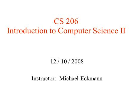CS 206 Introduction to Computer Science II 12 / 10 / 2008 Instructor: Michael Eckmann.