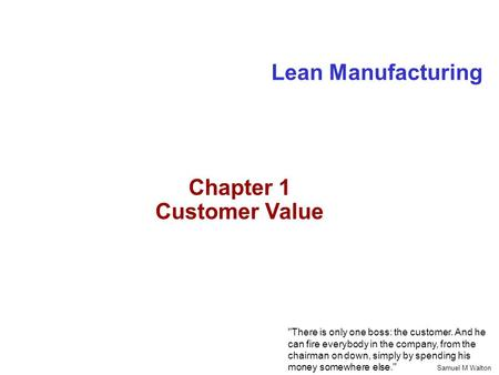 Lean Manufacturing There is only one boss: the customer. And he can fire everybody in the company, from the chairman on down, simply by spending his money.