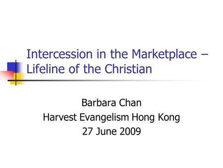 Intercession in the Marketplace – Lifeline of the Christian Barbara Chan Harvest Evangelism Hong Kong 27 June 2009.