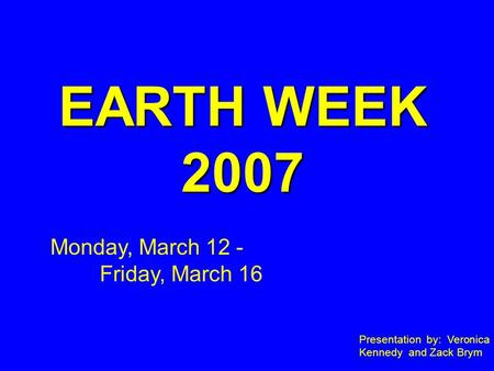 EARTH WEEK 2007 Presentation by: Veronica Kennedy and Zack Brym Monday, March 12 - Friday, March 16.