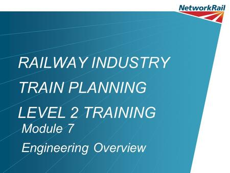 RAILWAY INDUSTRY TRAIN PLANNING LEVEL 2 TRAINING Module 7 Engineering Overview.
