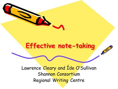 Effective note-taking Lawrence Cleary and Íde O'Sullivan Shannon Consortium Regional Writing Centre.