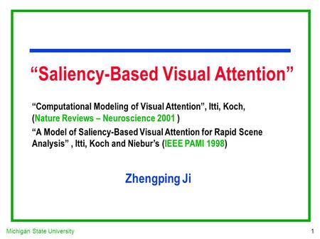 "Michigan State University 1 ""Saliency-Based Visual Attention"" ""Computational Modeling of Visual Attention"", Itti, Koch, (Nature Reviews – Neuroscience."