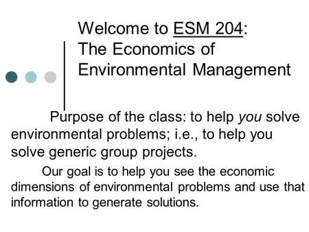 Welcome to ESM 204: The Economics of Environmental Management Purpose of the class: to help you solve environmental problems; i.e., to help you solve generic.
