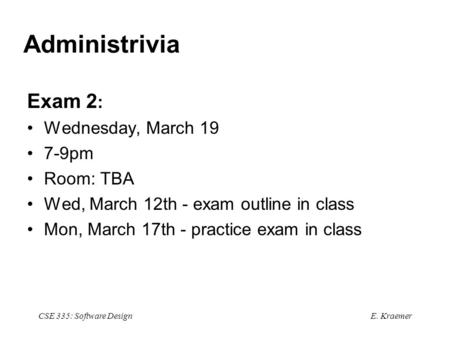 E. Kraemer CSE 335: Software Design Administrivia Exam 2 : Wednesday, March 19 7-9pm Room: TBA Wed, March 12th - exam outline in class Mon, March 17th.