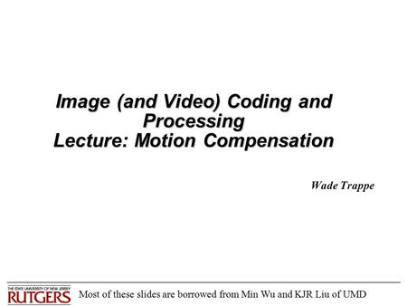 Image (and Video) Coding and Processing Lecture: Motion Compensation Wade Trappe Most of these slides are borrowed from Min Wu and KJR Liu of UMD.