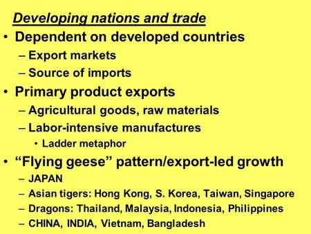Dependent on developed countries –Export markets –Source of imports Primary product exports –Agricultural goods, raw materials –Labor-intensive manufactures.
