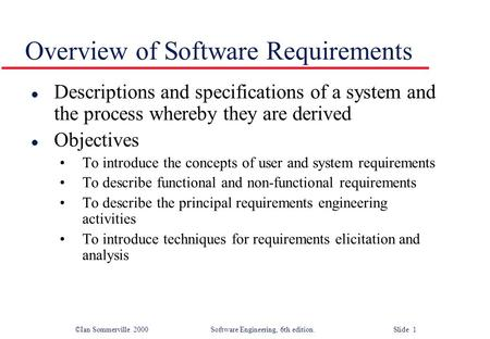 ©Ian Sommerville 2000 Software Engineering, 6th edition. Slide 1 Overview of Software Requirements l Descriptions and specifications of a system and the.