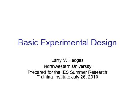 Basic Experimental Design Larry V. Hedges Northwestern University Prepared for the IES Summer Research Training Institute July 26, 2010.