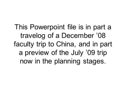 This Powerpoint file is in part a travelog of a December '08 faculty trip to China, and in part a preview of the July '09 trip now in the planning stages.