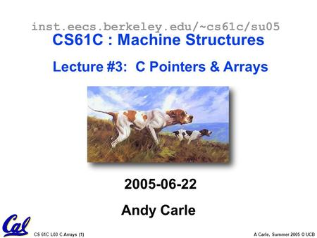 CS 61C L03 C Arrays (1) A Carle, Summer 2005 © UCB inst.eecs.berkeley.edu/~cs61c/su05 CS61C : Machine Structures Lecture #3: C Pointers & Arrays 2005-06-22.