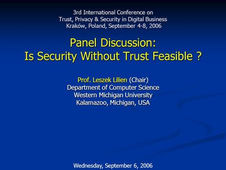 Wednesday, September 6, 2006 3rd International Conference on Trust, Privacy & Security in Digital Business Kraków, Poland, September 4-8, 2006 Panel Discussion:
